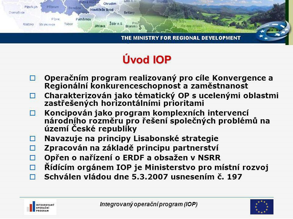 Integrovaný operační program (IOP) Úvod IOP  Operačním program realizovaný pro cíle Konvergence a Regionální konkurenceschopnost a zaměstnanost  Charakterizován jako tématický OP s ucelenými oblastmi zastřešených horizontálními prioritami  Koncipován jako program komplexních intervencí národního rozměru pro řešení společných problémů na území České republiky  Navazuje na principy Lisabonské strategie  Zpracován na základě principu partnerství  Opřen o nařízení o ERDF a obsažen v NSRR  Řídícím orgánem IOP je Ministerstvo pro místní rozvoj  Schválen vládou dne 5.3.2007 usnesením č.