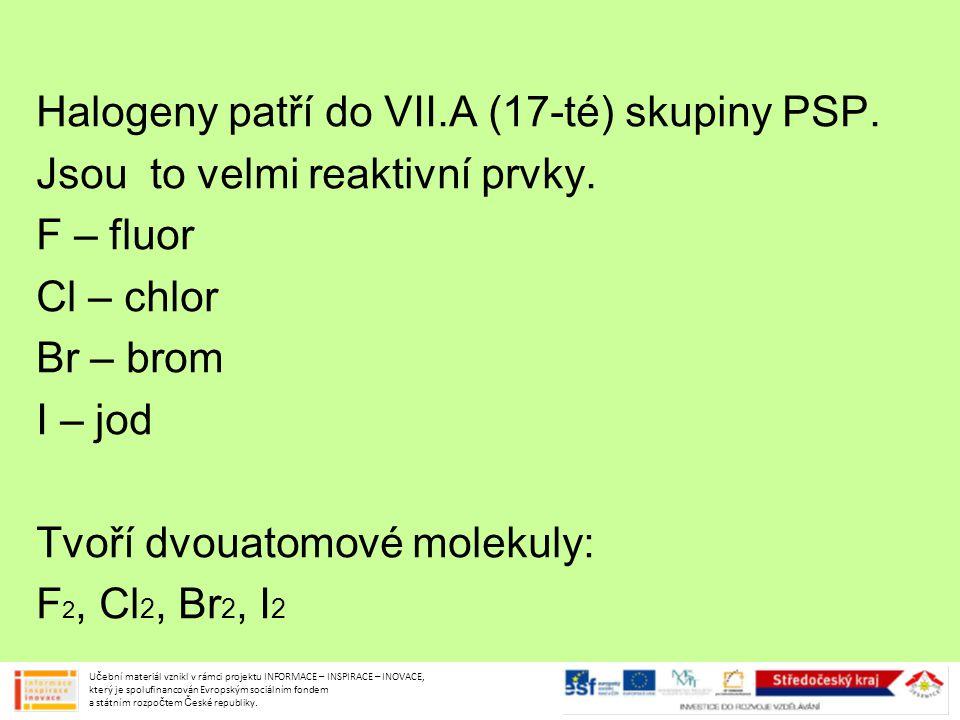 Halogeny patří do VII.A (17-té) skupiny PSP. Jsou to velmi reaktivní prvky. F – fluor Cl – chlor Br – brom I – jod Tvoří dvouatomové molekuly: F 2, Cl
