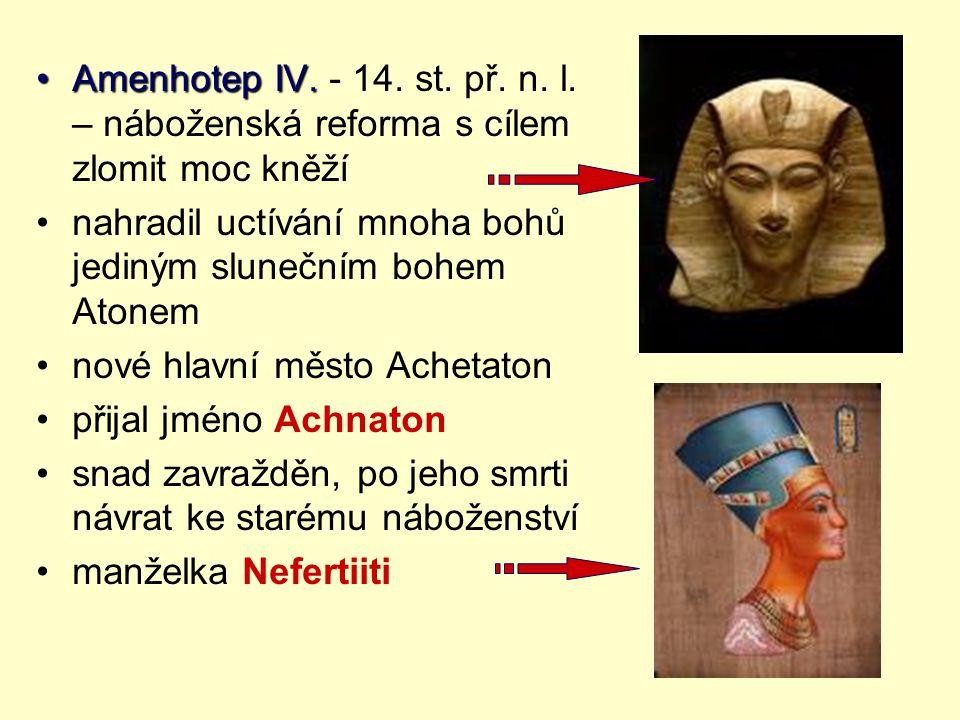 Amenhotep IV.Amenhotep IV. - 14. st. př. n. l. – náboženská reforma s cílem zlomit moc kněží nahradil uctívání mnoha bohů jediným slunečním bohem Aton
