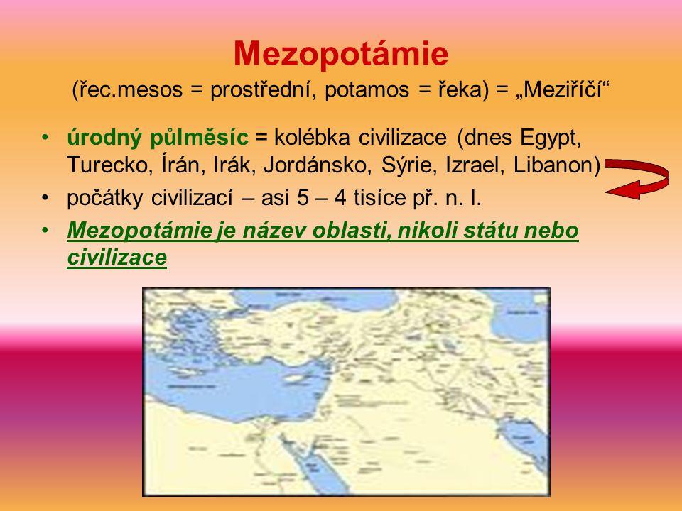 """Mezopotámie (řec.mesos = prostřední, potamos = řeka) = """"Meziříčí"""" úrodný půlměsíc = kolébka civilizace (dnes Egypt, Turecko, Írán, Irák, Jordánsko, Sý"""