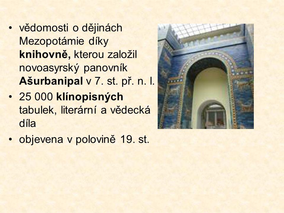 vědomosti o dějinách Mezopotámie díky knihovně, kterou založil novoasyrský panovník Ašurbanipal v 7. st. př. n. l. 25 000 klínopisných tabulek, literá