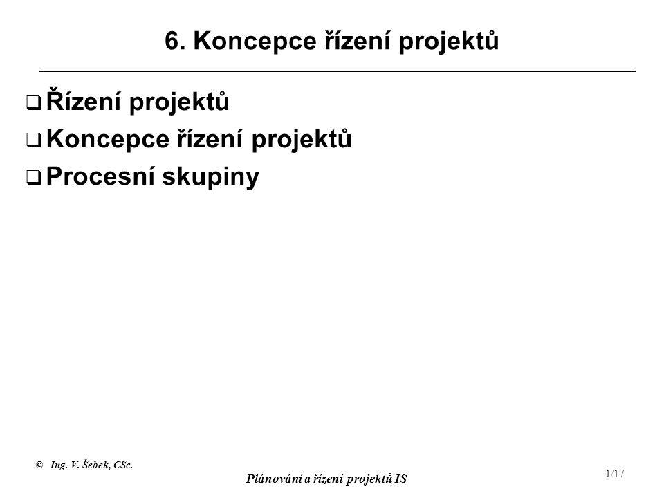 © Ing. V. Šebek, CSc. Plánování a řízení projektů IS 1/17 6. Koncepce řízení projektů  Řízení projektů  Koncepce řízení projektů  Procesní skupiny