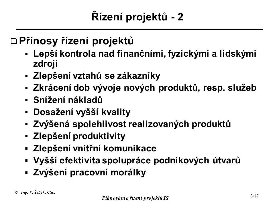 © Ing. V. Šebek, CSc. Plánování a řízení projektů IS 3/17 Řízení projektů - 2  Přínosy řízení projektů  Lepší kontrola nad finančními, fyzickými a l