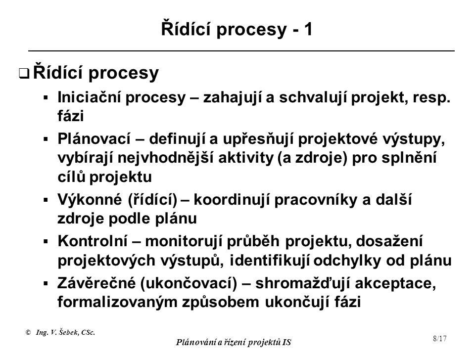 © Ing. V. Šebek, CSc. Plánování a řízení projektů IS 8/17 Řídící procesy - 1  Řídící procesy  Iniciační procesy – zahajují a schvalují projekt, resp