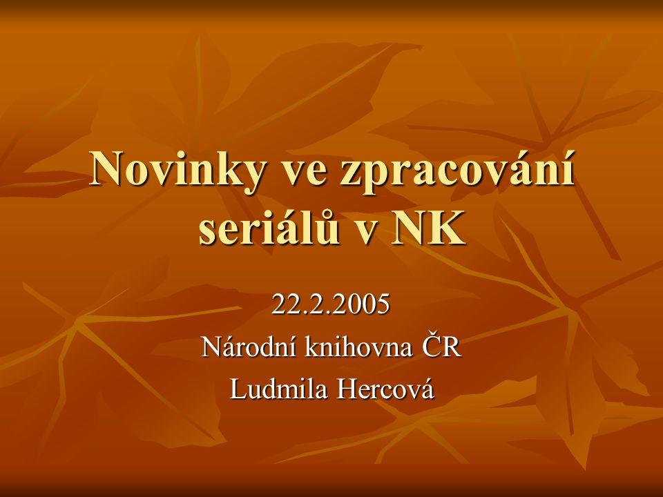 Novinky ve zpracování seriálů v NK 22.2.2005 Národní knihovna ČR Ludmila Hercová