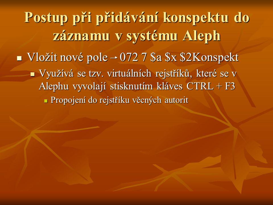 Postup při přidávání konspektu do záznamu v systému Aleph Vložit nové pole – 072 7 $a $x $2Konspekt Vložit nové pole – 072 7 $a $x $2Konspekt Využívá se tzv.
