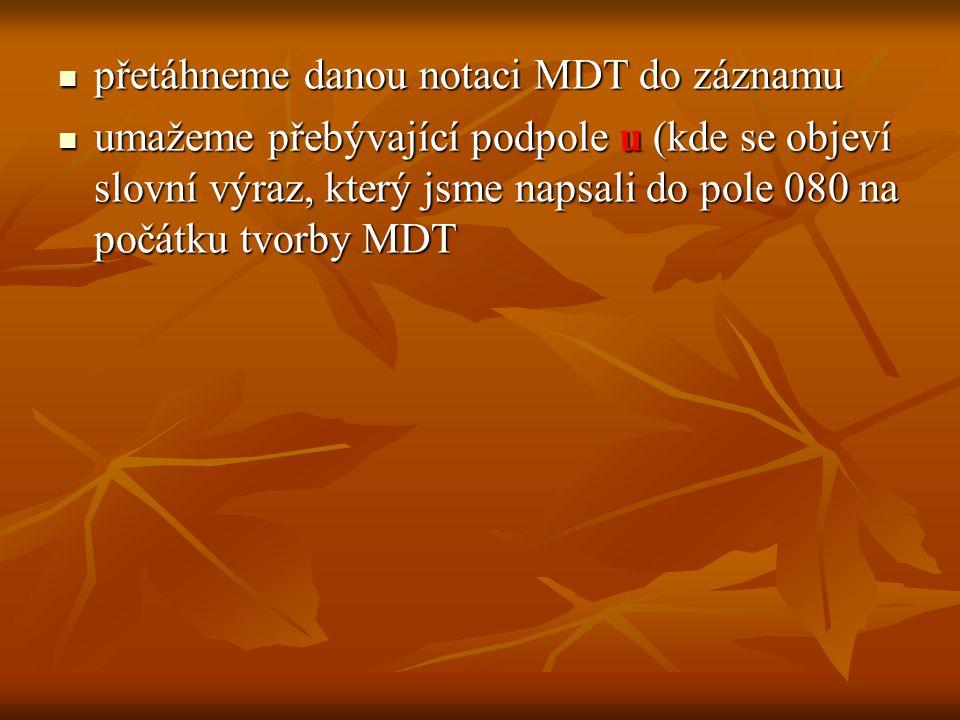 přetáhneme danou notaci MDT do záznamu přetáhneme danou notaci MDT do záznamu umažeme přebývající podpole u (kde se objeví slovní výraz, který jsme napsali do pole 080 na počátku tvorby MDT umažeme přebývající podpole u (kde se objeví slovní výraz, který jsme napsali do pole 080 na počátku tvorby MDT