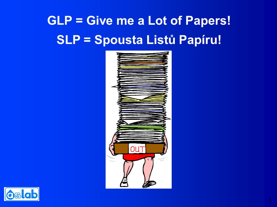 3 GLP = Give me a Lot of Papers! SLP = Spousta Listů Papíru!