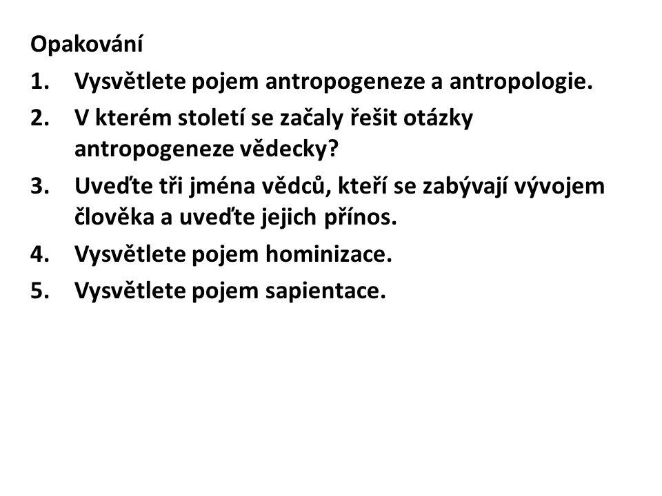 Opakování 1.Vysvětlete pojem antropogeneze a antropologie. 2.V kterém století se začaly řešit otázky antropogeneze vědecky? 3.Uveďte tři jména vědců,