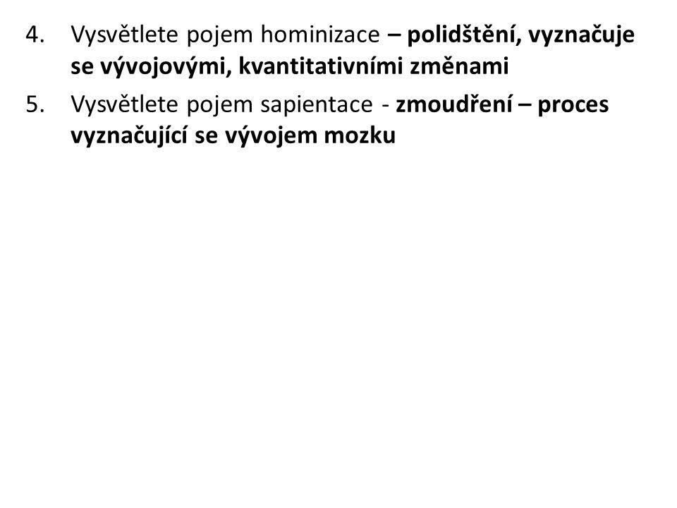 4.Vysvětlete pojem hominizace – polidštění, vyznačuje se vývojovými, kvantitativními změnami 5.Vysvětlete pojem sapientace - zmoudření – proces vyznač