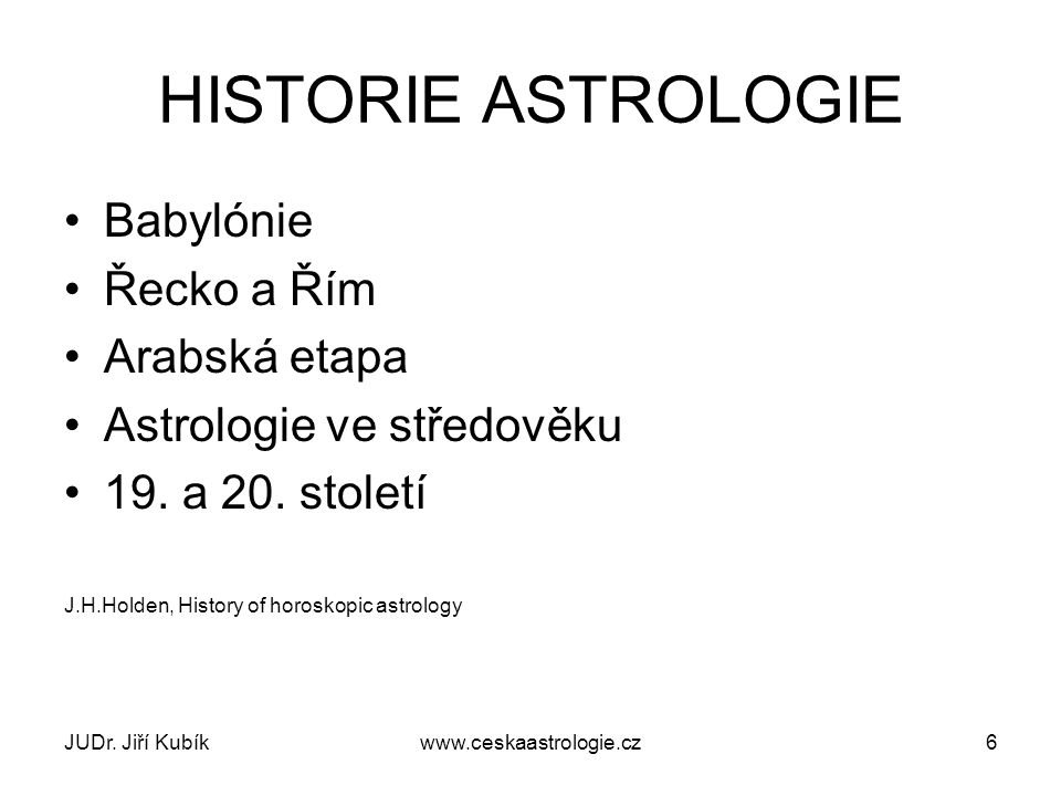 JUDr. Jiří Kubíkwww.ceskaastrologie.cz6 HISTORIE ASTROLOGIE Babylónie Řecko a Řím Arabská etapa Astrologie ve středověku 19. a 20. století J.H.Holden,