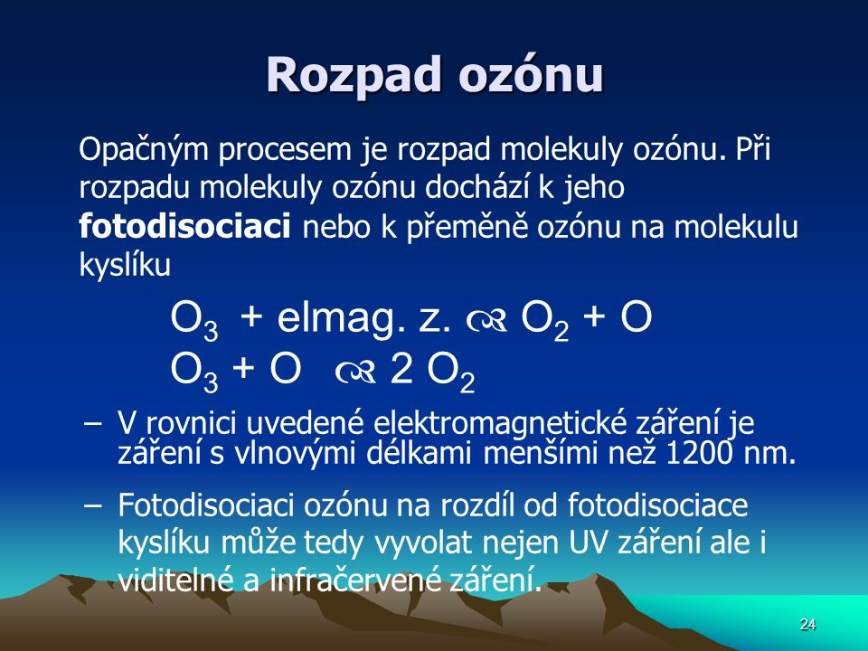 24 Rozpad ozónu Opačným procesem je rozpad molekuly ozónu. Při rozpadu molekuly ozónu dochází k jeho fotodisociaci nebo k přeměně ozónu na molekulu ky