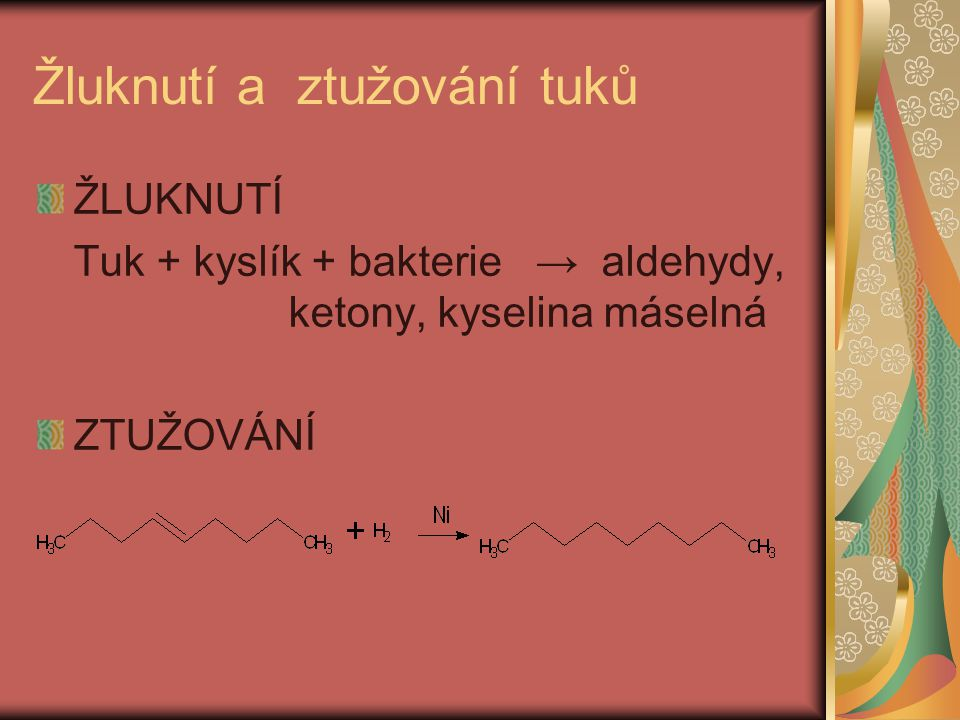 Žluknutí a ztužování tuků ŽLUKNUTÍ Tuk + kyslík + bakterie → aldehydy, ketony, kyselina máselná ZTUŽOVÁNÍ