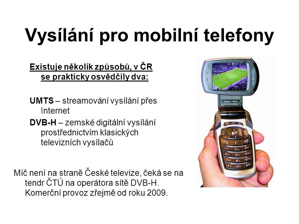 Vysílání pro mobilní telefony Existuje několik způsobů, v ČR se prakticky osvědčily dva: UMTS – streamování vysílání přes Internet DVB-H – zemské digitální vysílání prostřednictvím klasických televizních vysílačů Míč není na straně České televize, čeká se na tendr ČTÚ na operátora sítě DVB-H.