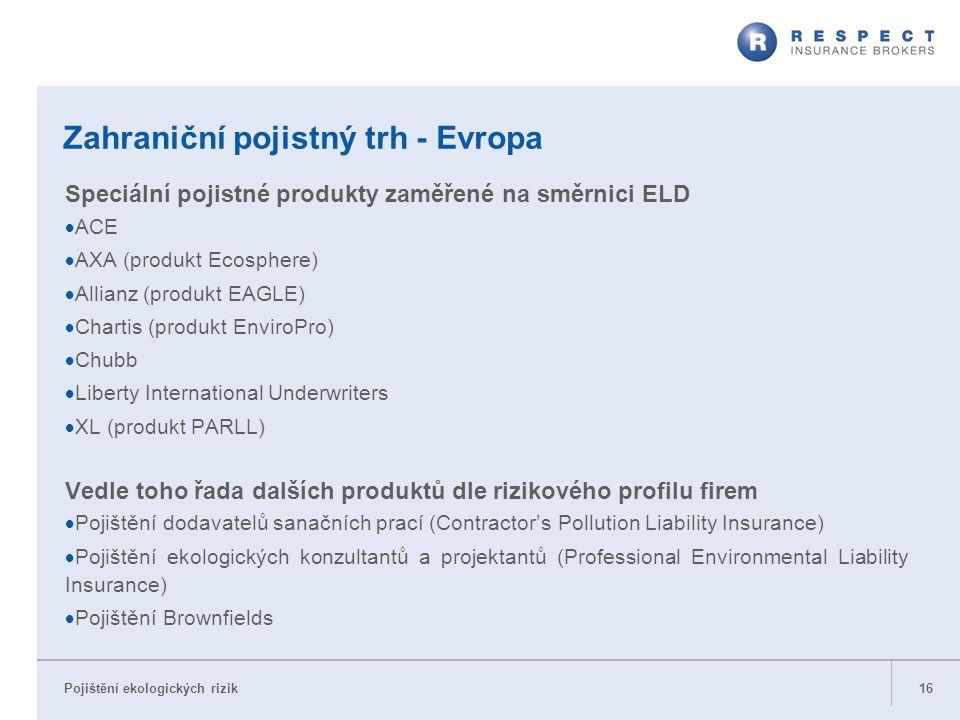 Pojištění ekologických rizik Zahraniční pojistný trh - Evropa Speciální pojistné produkty zaměřené na směrnici ELD  ACE  AXA (produkt Ecosphere)  A