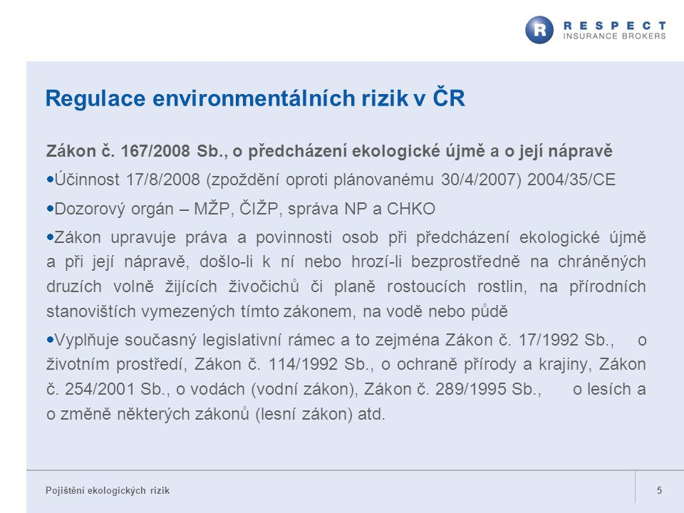Pojištění ekologických rizik Regulace environmentálních rizik v ČR Zákon č. 167/2008 Sb., o předcházení ekologické újmě a o její nápravě  Účinnost 17