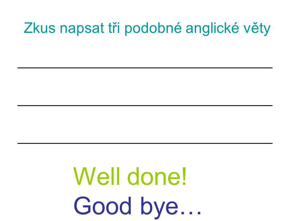 Zkus napsat tři podobné anglické věty ___________________________________ Well done! Good bye…