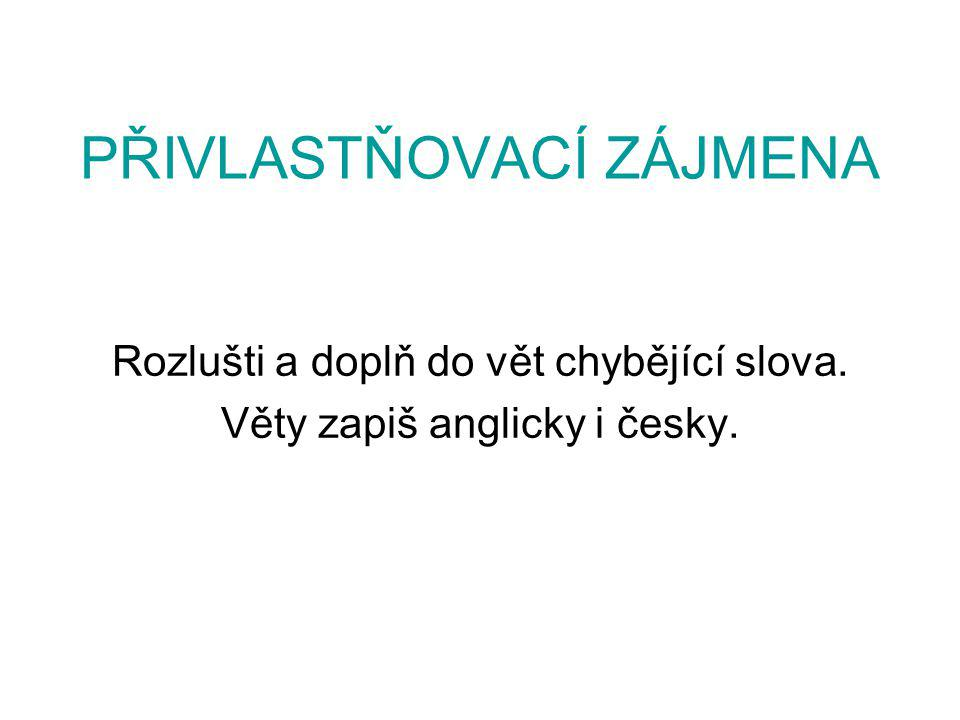 PŘIVLASTŇOVACÍ ZÁJMENA Rozlušti a doplň do vět chybějící slova. Věty zapiš anglicky i česky.