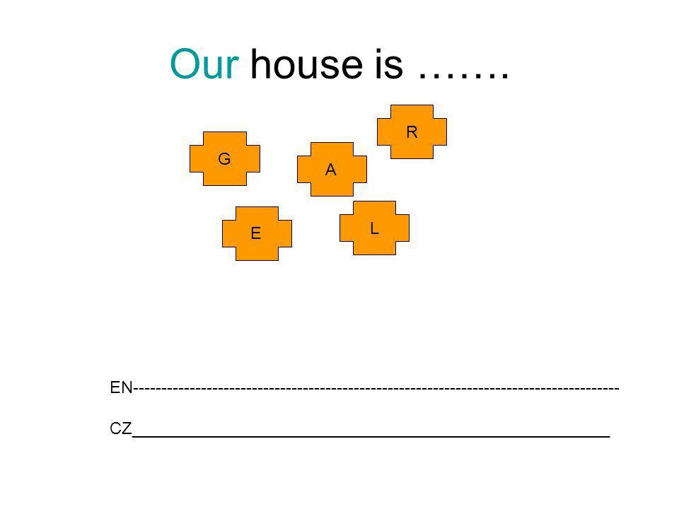 Our house is ……. E G R A L EN-------------------------------------------------------------------------------------- CZ________________________________