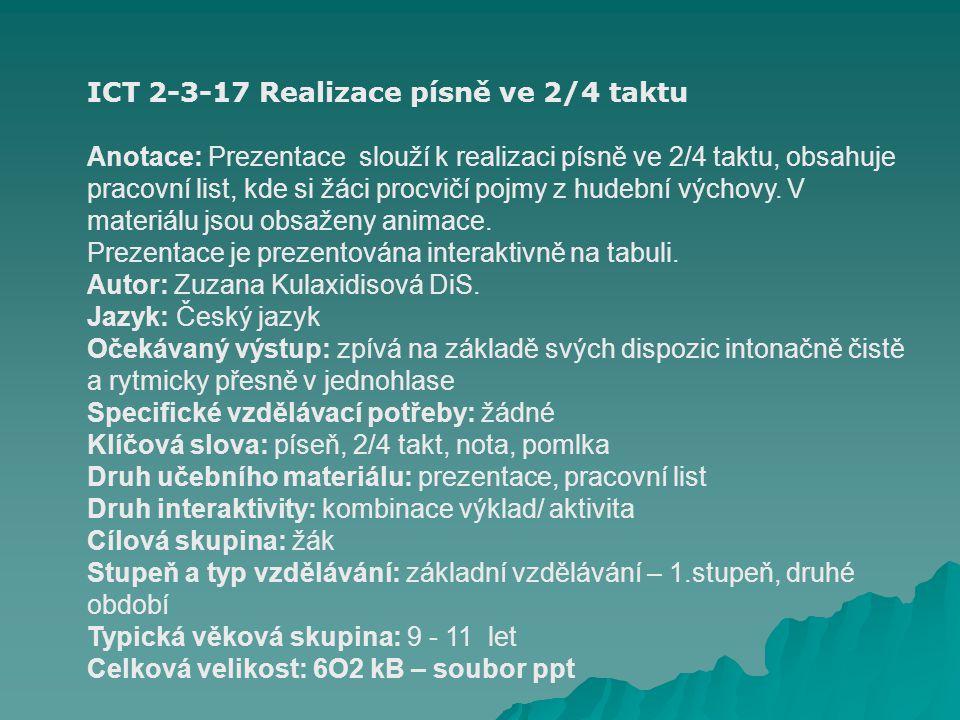 ICT 2-3-17 Realizace písně ve 2/4 taktu Anotace: Prezentace slouží k realizaci písně ve 2/4 taktu, obsahuje pracovní list, kde si žáci procvičí pojmy