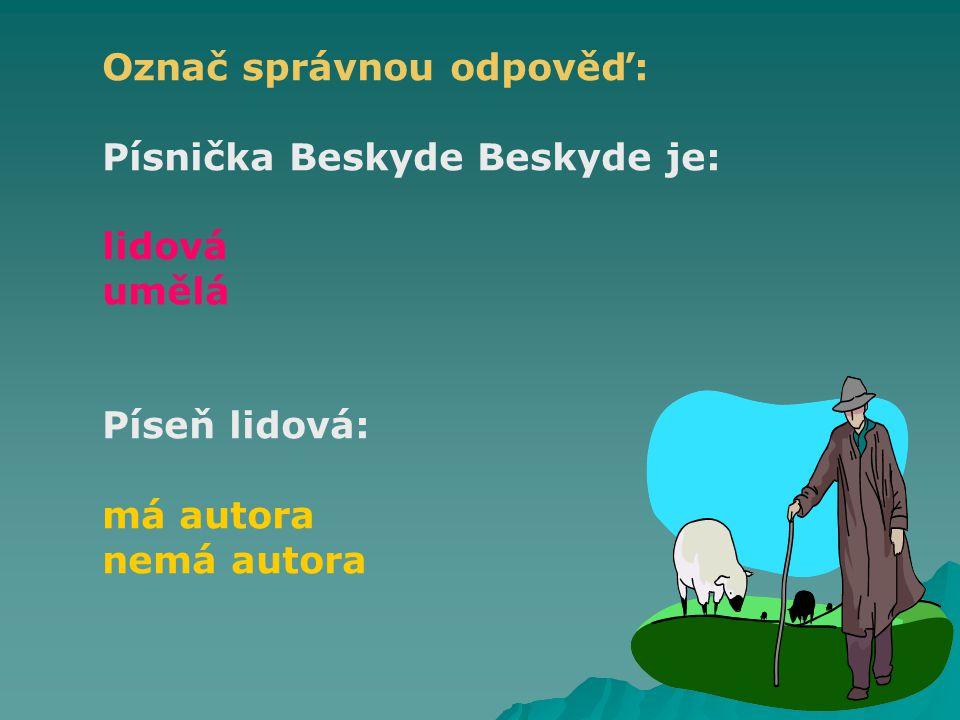 Označ správnou odpověď: Písnička Beskyde Beskyde je: lidová umělá Píseň lidová: má autora nemá autora