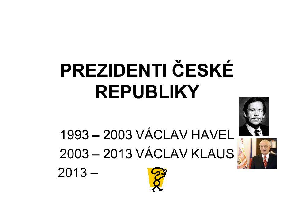 PREZIDENTI ČESKÉ REPUBLIKY 1993 – 2003 VÁCLAV HAVEL 2003 – 2013 VÁCLAV KLAUS 2013 –
