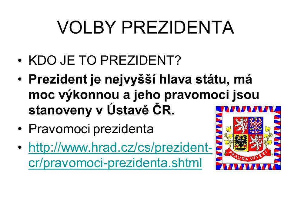 VOLBY PREZIDENTA KDO JE TO PREZIDENT? Prezident je nejvyšší hlava státu, má moc výkonnou a jeho pravomoci jsou stanoveny v Ústavě ČR. Pravomoci prezid