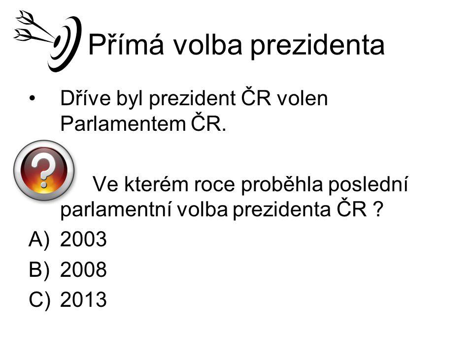 Přímá volba prezidenta Dříve byl prezident ČR volen Parlamentem ČR. Ve kterém roce proběhla poslední parlamentní volba prezidenta ČR ? A)2003 B)2008 C