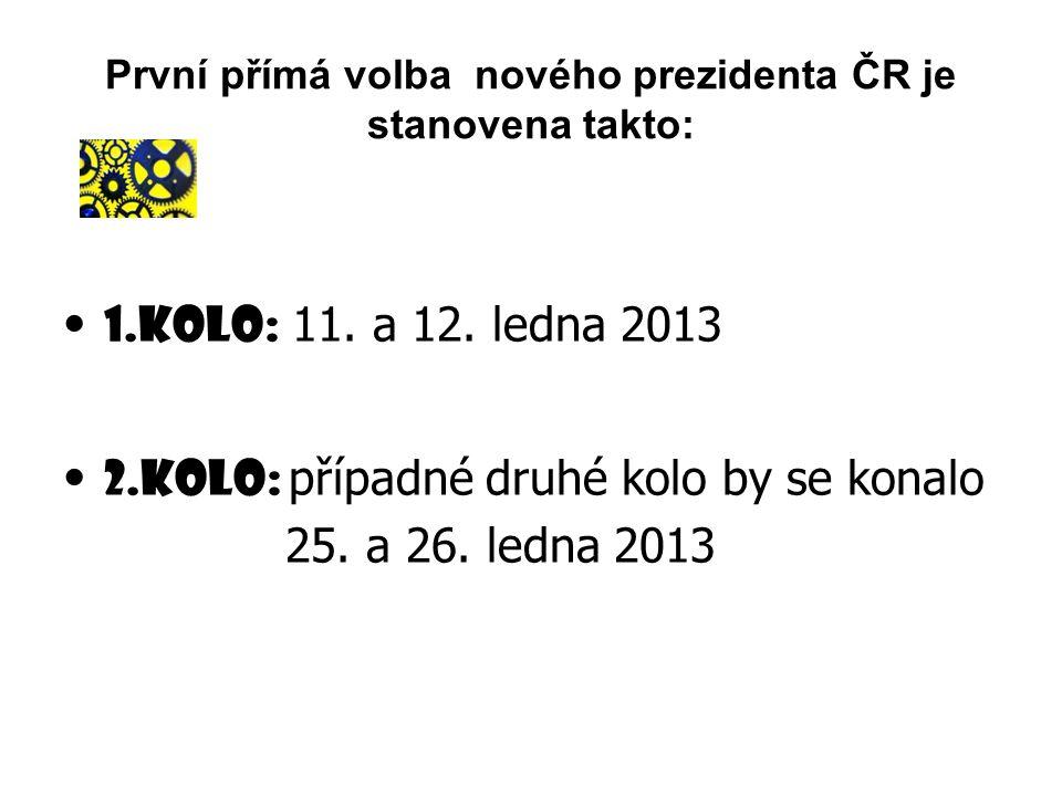 První přímá volba nového prezidenta ČR je stanovena takto: 1.kolo: 11. a 12. ledna 2013 2.kolo: případné druhé kolo by se konalo 25. a 26. ledna 2013