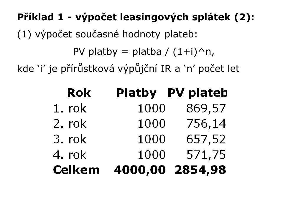 Příklad 1 - výpočet leasingových splátek (2): (1) výpočet současné hodnoty plateb: PV platby = platba / (1+i)^n, kde 'i' je přírůstková výpůjční IR a