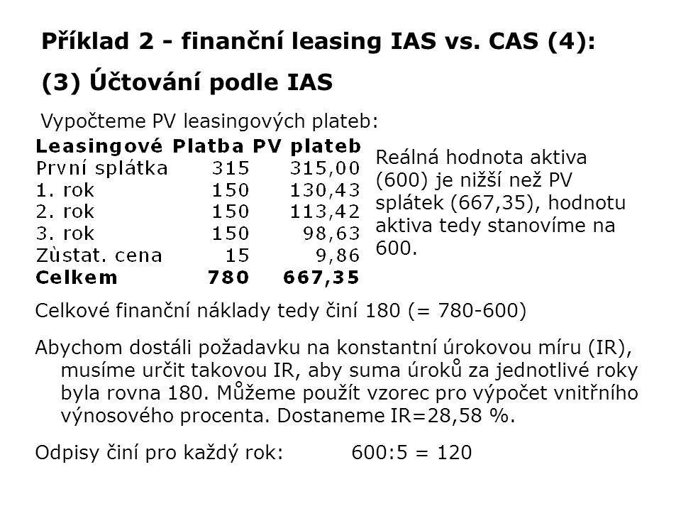Příklad 2 - finanční leasing IAS vs. CAS (4): (3) Účtování podle IAS Vypočteme PV leasingových plateb: Reálná hodnota aktiva (600) je nižší než PV spl