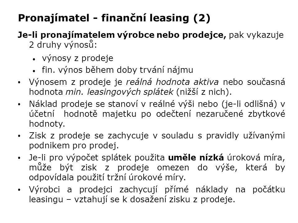Pronajímatel - finanční leasing (2) Je-li pronajímatelem výrobce nebo prodejce, pak vykazuje 2 druhy výnosů:  výnosy z prodeje  fin. výnos během dob