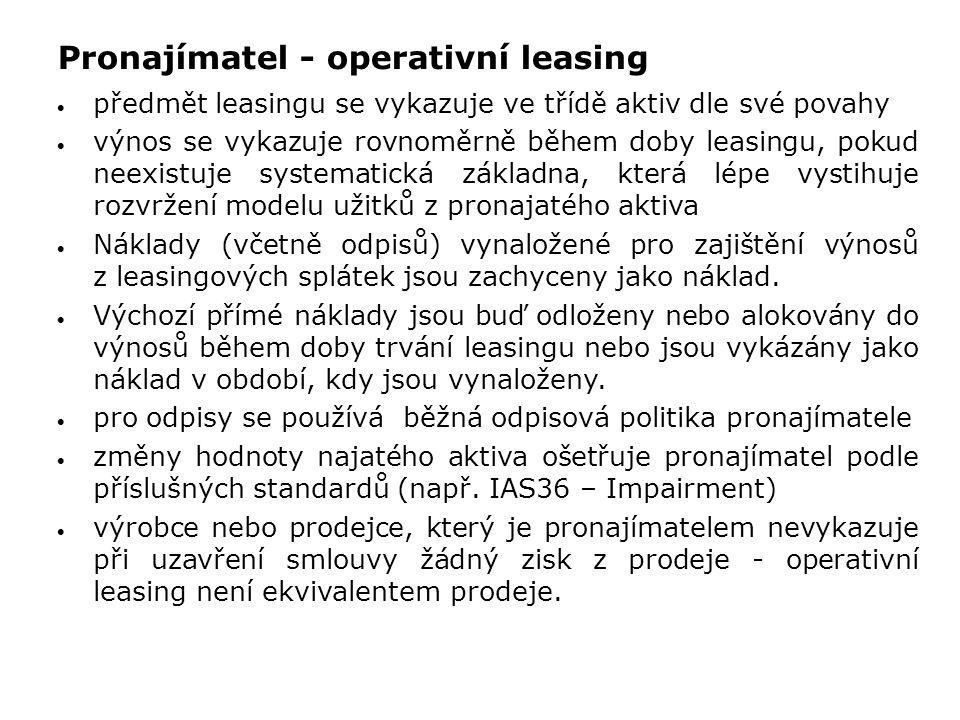 Pronajímatel - operativní leasing  předmět leasingu se vykazuje ve třídě aktiv dle své povahy  výnos se vykazuje rovnoměrně během doby leasingu, pok