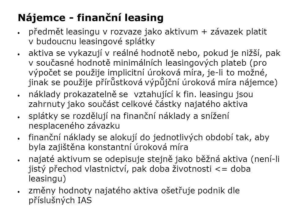 Nájemce - finanční leasing  předmět leasingu v rozvaze jako aktivum + závazek platit v budoucnu leasingové splátky  aktiva se vykazují v reálné hodn