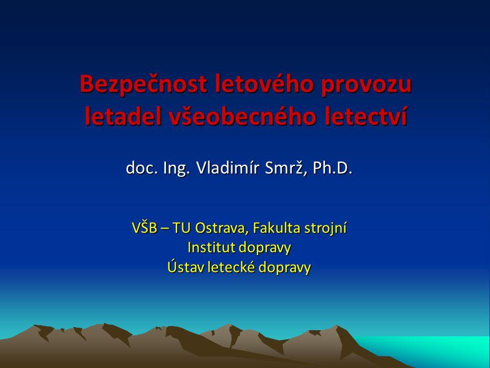 Bezpečnost letového provozu letadel všeobecného letectví doc. Ing. Vladimír Smrž, Ph.D. VŠB – TU Ostrava, Fakulta strojní Institut dopravy Ústav letec