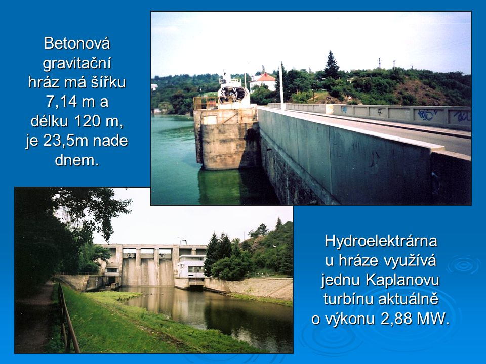 The width of the concrete gravity dam is about 7,14 m and its lenght is about 120 m It is 23,5 m above the bottom.