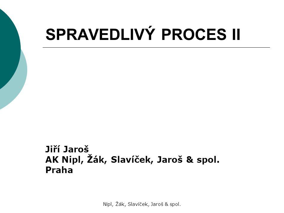 Nipl, Žák, Slavíček, Jaroš & spol. SPRAVEDLIVÝ PROCES II Jiří Jaroš AK Nipl, Žák, Slavíček, Jaroš & spol. Praha