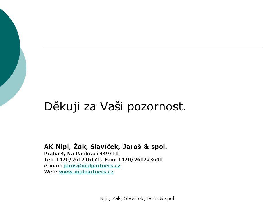 Nipl, Žák, Slavíček, Jaroš & spol. Děkuji za Vaši pozornost. AK Nipl, Žák, Slavíček, Jaroš & spol. Praha 4, Na Pankráci 449/11 Tel: +420/261216171, Fa