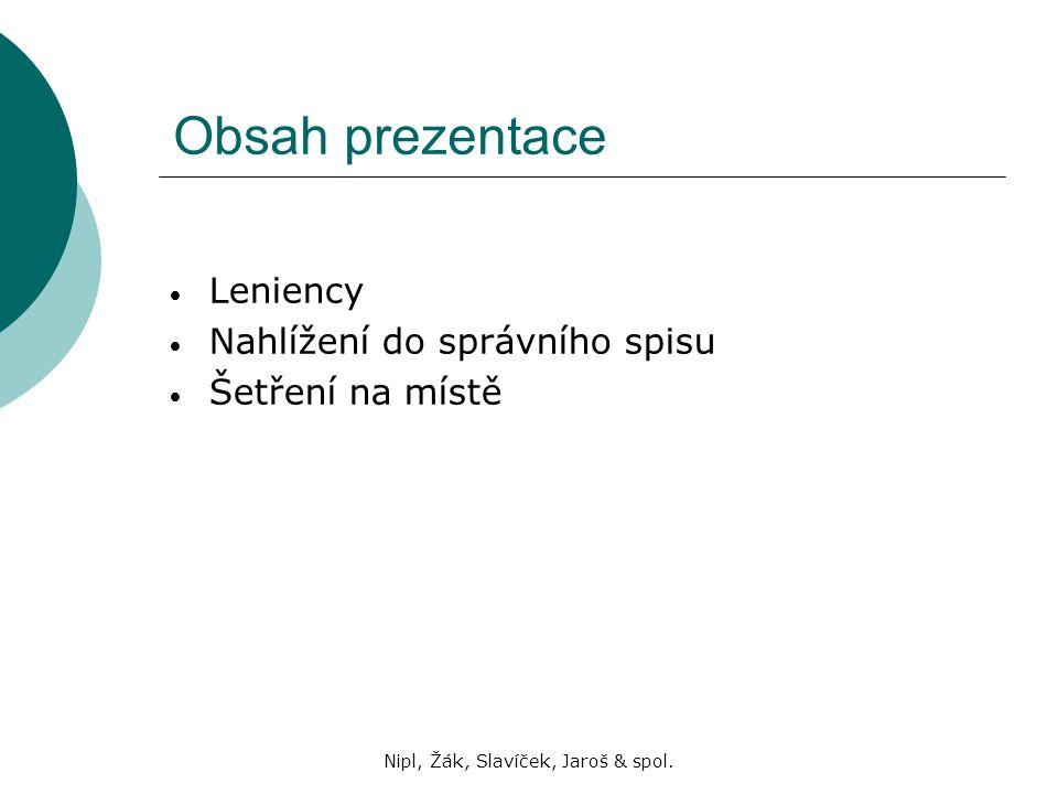 Nipl, Žák, Slavíček, Jaroš & spol. Obsah prezentace Leniency Nahlížení do správního spisu Šetření na místě