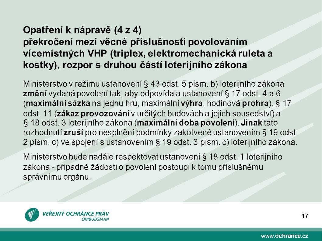 www.ochrance.cz 17 Opatření k nápravě (4 z 4) překročení mezí věcné příslušnosti povolováním vícemístných VHP (triplex, elektromechanická ruleta a kostky), rozpor s druhou částí loterijního zákona Ministerstvo v režimu ustanovení § 43 odst.