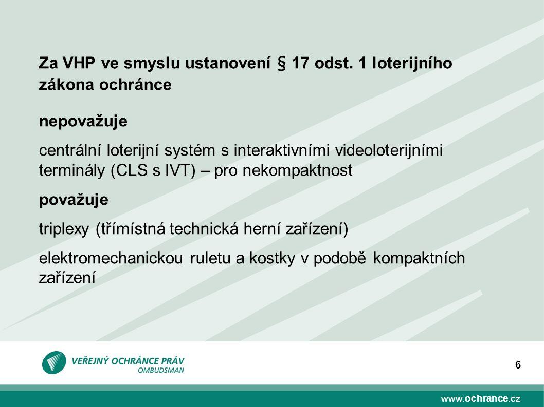 www.ochrance.cz 6 nepovažuje centrální loterijní systém s interaktivními videoloterijními terminály (CLS s IVT) – pro nekompaktnost považuje triplexy (třímístná technická herní zařízení) elektromechanickou ruletu a kostky v podobě kompaktních zařízení Za VHP ve smyslu ustanovení § 17 odst.
