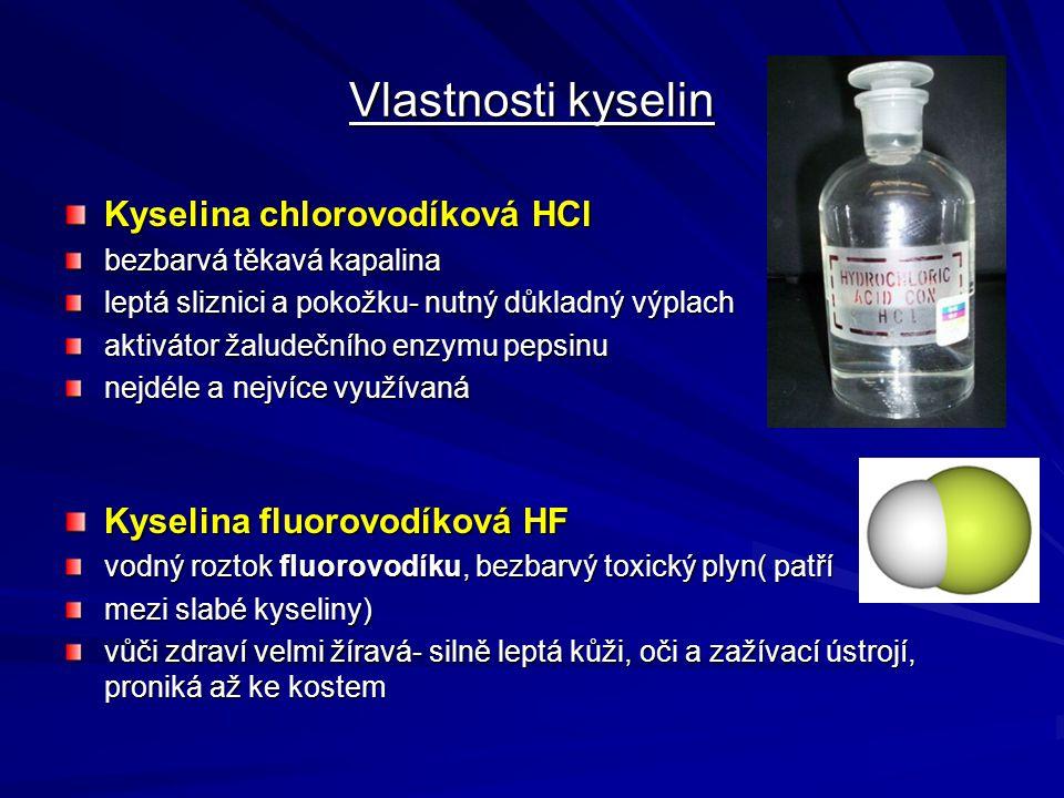 Vlastnosti kyselin Kyselina chlorovodíková HCl bezbarvá těkavá kapalina leptá sliznici a pokožku- nutný důkladný výplach aktivátor žaludečního enzymu pepsinu nejdéle a nejvíce využívaná Kyselina fluorovodíková HF vodný roztok fluorovodíku, bezbarvý toxický plyn( patří mezi slabé kyseliny) vůči zdraví velmi žíravá- silně leptá kůži, oči a zažívací ústrojí, proniká až ke kostem