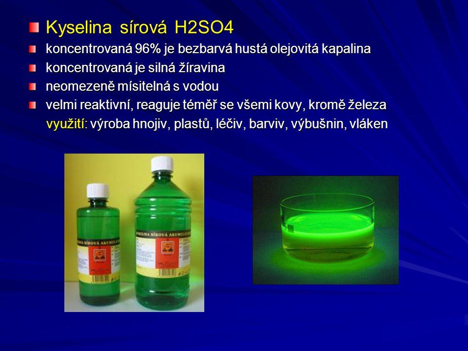 Kyselina sírová H2SO4 koncentrovaná 96% je bezbarvá hustá olejovitá kapalina koncentrovaná je silná žíravina neomezeně mísitelná s vodou velmi reaktivní, reaguje téměř se všemi kovy, kromě železa využití: výroba hnojiv, plastů, léčiv, barviv, výbušnin, vláken využití: výroba hnojiv, plastů, léčiv, barviv, výbušnin, vláken