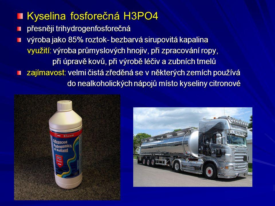 Kyselina fosforečná H3PO4 přesněji trihydrogenfosforečná výroba jako 85% roztok- bezbarvá sirupovitá kapalina využití: výroba průmyslových hnojiv, při zpracování ropy, využití: výroba průmyslových hnojiv, při zpracování ropy, při úpravě kovů, při výrobě léčiv a zubních tmelů při úpravě kovů, při výrobě léčiv a zubních tmelů zajímavost: velmi čistá zředěná se v některých zemích používá do nealkoholických nápojů místo kyseliny citronové do nealkoholických nápojů místo kyseliny citronové