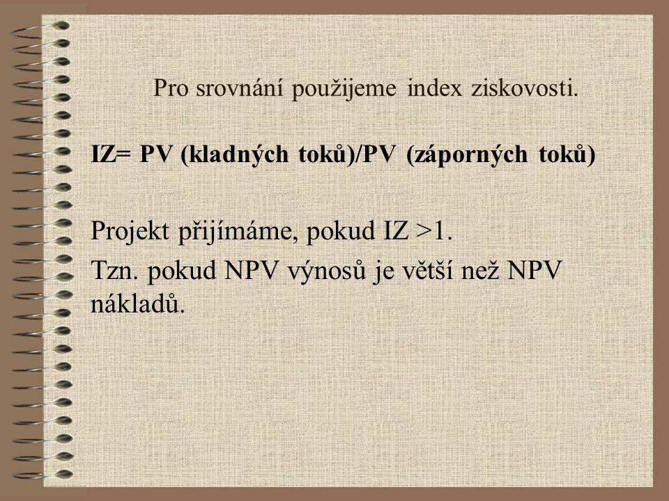 Pro srovnání použijeme index ziskovosti. IZ= PV (kladných toků)/PV (záporných toků) Projekt přijímáme, pokud IZ >1. Tzn. pokud NPV výnosů je větší než