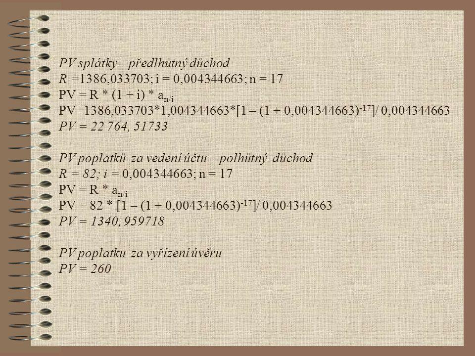 PV splátky – předlhůtný důchod R =1386,033703; i = 0,004344663; n = 17 PV = R * (1 + i) * a n/i PV=1386,033703*1,004344663*[1 – (1 + 0,004344663) -17 ]/ 0,004344663 PV = 22 764, 51733 PV poplatků za vedení účtu – polhůtný důchod R = 82; i = 0,004344663; n = 17 PV = R * a n/i PV = 82 * [1 – (1 + 0,004344663) -17 ]/ 0,004344663 PV = 1340, 959718 PV poplatku za vyřízení úvěru PV = 260