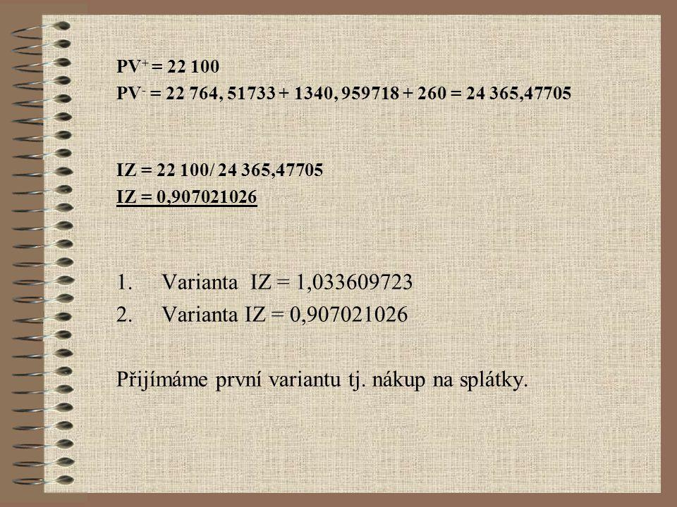 PV + = 22 100 PV - = 22 764, 51733 + 1340, 959718 + 260 = 24 365,47705 IZ = 22 100/ 24 365,47705 IZ = 0,907021026 1.Varianta IZ = 1,033609723 2.Varianta IZ = 0,907021026 Přijímáme první variantu tj.