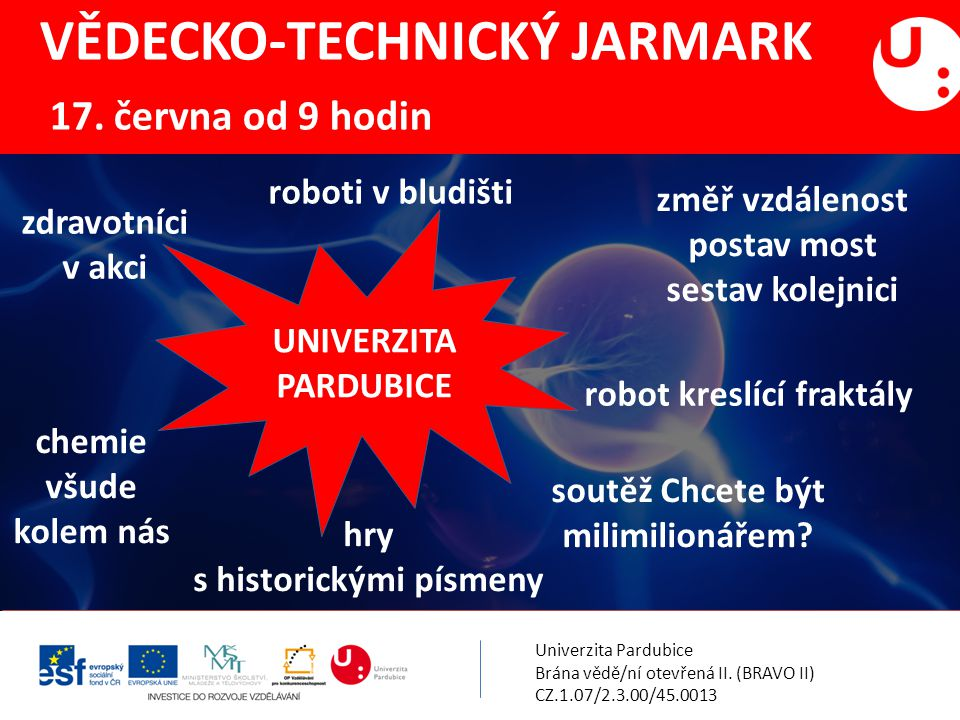 Univerzita Pardubice Brána vědě/ní otevřená II. (BRAVO II) CZ.1.07/2.3.00/45.0013 VĚDECKO-TECHNICKÝ JARMARK 17. června od 9 hodin UNIVERZITA PARDUBICE