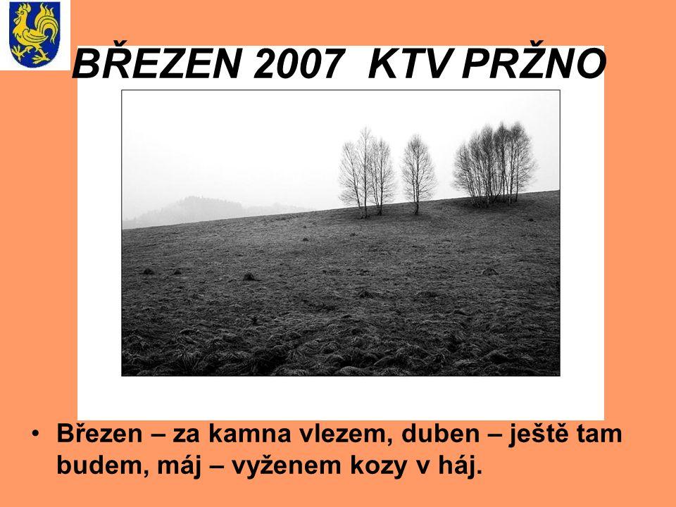 BŘEZEN 2007 KTV PRŽNO Březen – za kamna vlezem, duben – ještě tam budem, máj – vyženem kozy v háj.