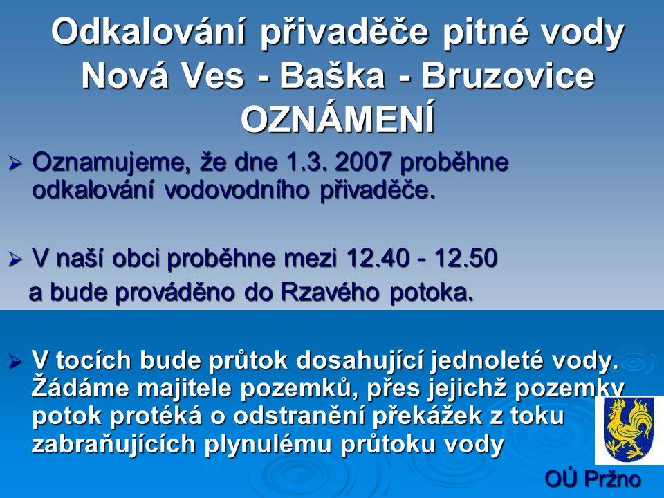 Odkalování přivaděče pitné vody Nová Ves - Baška - Bruzovice OZNÁMENÍ  Oznamujeme, že dne 1.3. 2007 proběhne odkalování vodovodního přivaděče.  V na